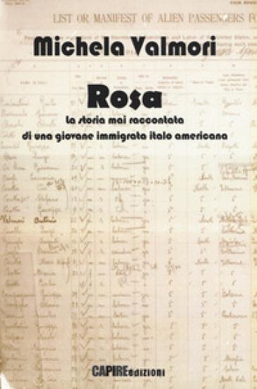 Rosa. La storia mai raccontata di una giovane immigrata italo americana - Michela Valmori |