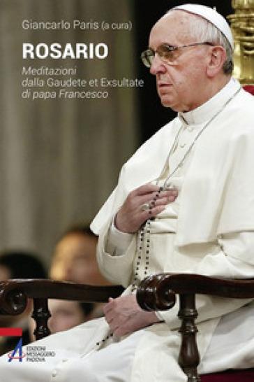 Rosario. Meditazioni dalla Gaudete et exsultate di papa Francesco - G. Paris  