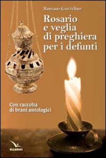 Rosario e veglia di preghiera per i defunti. Con raccolta di brani antologici - Romano Gozzelino |