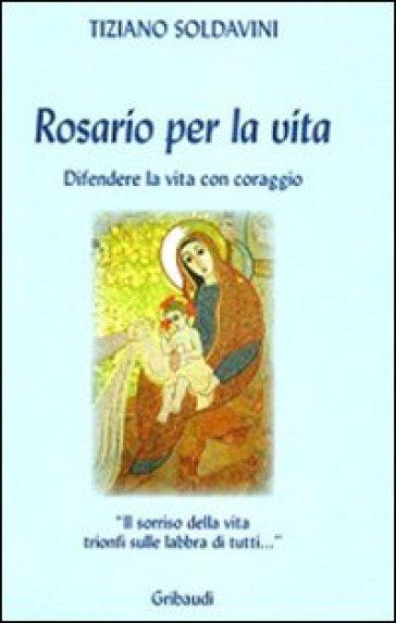 Rosario per la vita. Difendere la vita con coraggio - Tiziano Soldavini |