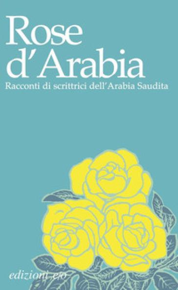 Rose d'Arabia. Racconti di scrittrici dell'Arabia Saudita - Isabella Camera d'Afflitto | Kritjur.org