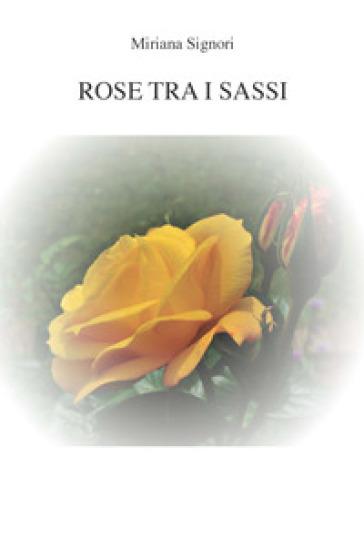 Rose tra i sassi - Miriana Signori  
