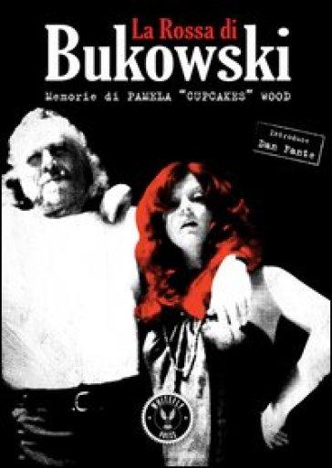 La Rossa di Bukowski. Memorie di Pamela «Cupcakes» Wood - Pamela Miller Wood |