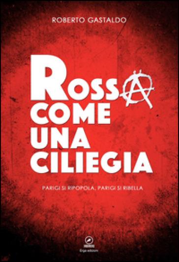 Rossa come una ciliegia. Parigi si ripopola, Parigi si ribella - Roberto Gastaldo | Ericsfund.org