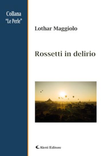 Rossetti in delirio - Lothar Maggiolo  