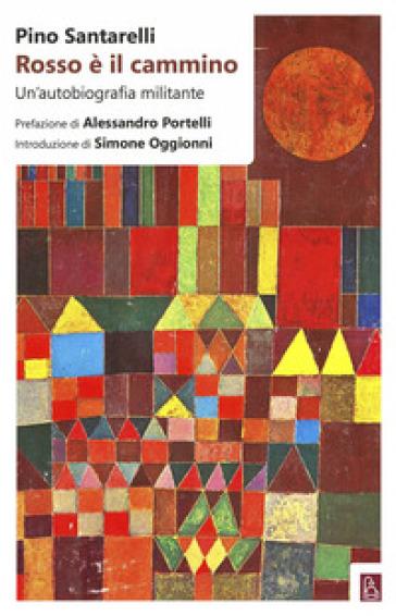 Rosso è il cammino. Un'autobiografia militante - Pino Santarelli |