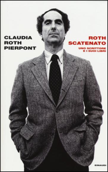 Roth scatenato. Uno scrittore e i suoi libri - Claudia Roth Pierpont |