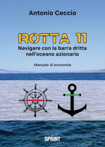 Rotta 11. Navigare con la barra dritta nell'oceano azionario. Manuale di economia - Antonio Ceccio   Ericsfund.org