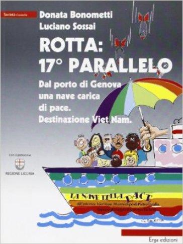 Rotta: 17° parallelo. Dal porto di Genova una nave carica di pace. Destinazione Viet Nam - Donata Bonometti |