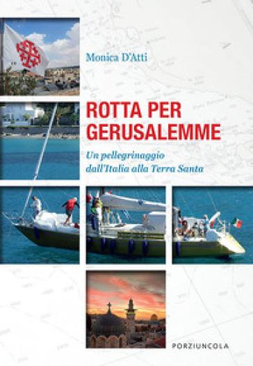 Rotta per Gerusalemme. Un pellegrinaggio dall'Italia alla Terra Santa - Monica D'Atti pdf epub