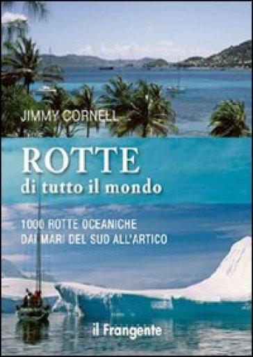 Rotte di tutto il mondo. 1000 rotte oceaniche dai mari del Sud all'Artico - Jimmy Cornell |