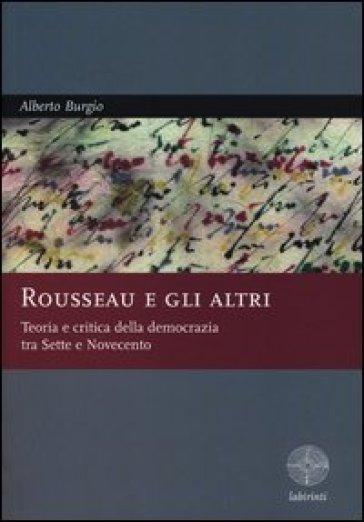 Rousseau e gli altri. Teoria e critica della democrazia tra Sette e Novecento - Alberto Burgio |