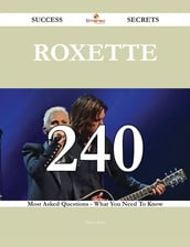Roxette 240 Success Secrets - 240 Most Asked Questions On Roxette - What You Need To Know