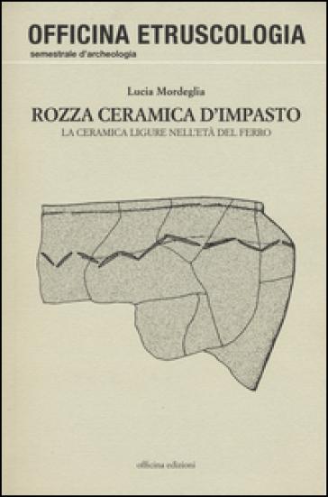 Rozza ceramica d'impasto. La ceramica ligure nell'età del ferro - Lucia Mordeglia | Jonathanterrington.com