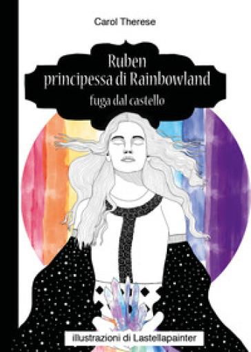 Ruben principessa di Rainbowland. Fuga dal castello - Carol Therese |