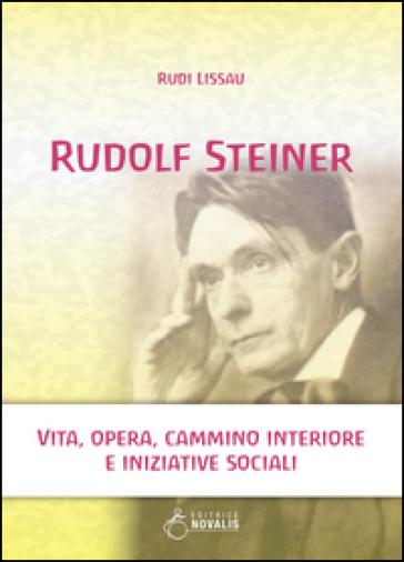Rudolf Steiner. Vita, opera, cammino interiore e iniziative sociali - Rudi Lissau | Thecosgala.com