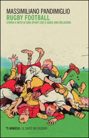 Rugby football. Storia e mito di uno sport che è quasi una religione - Massimiliano Pandimiglio |
