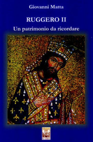 Ruggero II. Un patrimonio da ricordare - Giovanni Matta |