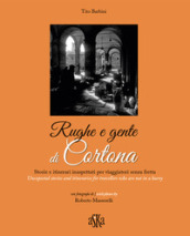 Rughe e gente di Cortona. Storie e itinerari inaspettati per viaggiatori senza fretta-Unexpected stories and itineraries for travellers who are not in a hurry