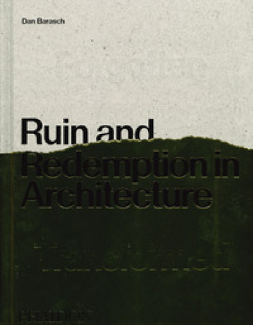 Ruin and redemption in architecture. Ediz. illustrata - Dan Barasch |