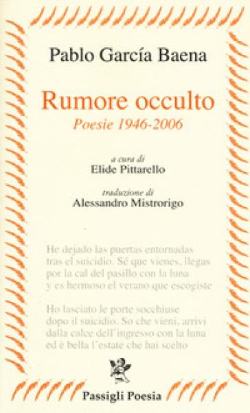 Rumore occulto. Poesie 1946-2006 - Pablo Garcia Baena |