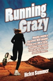 Running Crazy - Imagine Running a Marathon. Now Imagine Running Over 100 of Them. Incredible True Stories from the World s Most Fanatical Runners