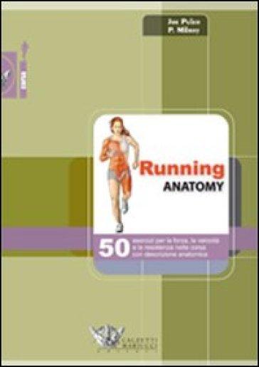 Running anatomy. 50 esercizi per la forza, la velocità e la resistenza nella corsa con descrizione anatomica - Patrick Milroy pdf epub