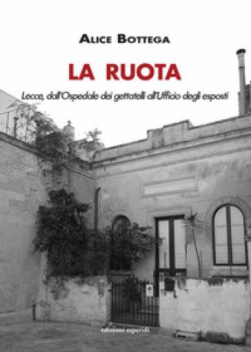 La Ruota. Lecce, dall'Ospedale dei gettatelli all'Ufficio degli esposti - Alice Bottega |