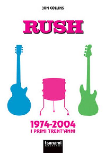 Rush. 1974-2004. I primi trent'anni - JON COLLINS |