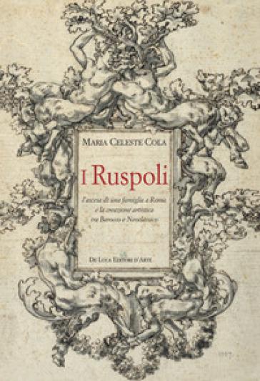 I Ruspoli. L'ascesa di una famiglia a Roma e la creazione artistica tra Barocco e Neoclassico. Ediz. a colori - Maria Celeste Cola |