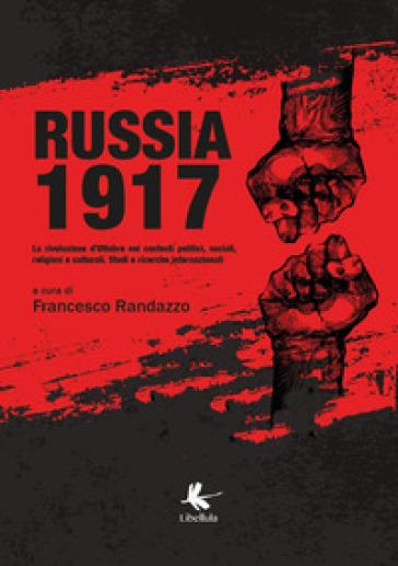 Russia 1917. La rivoluzione d'ottobre nei contesti politici, sociali, religiosi e culturali. Studi e ricerche internazionali - F. Randazzo  