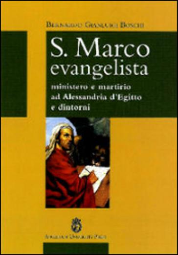 S. Marco Evangelista. Ministero e martirio ad Alessandria d'Egitto e dintorni - Bernardo Gianluigi Boschi  