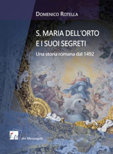 S. Maria dell'Orto e i suoi segreti. Una storia romana dal 1492 - Domenico Rotella | Jonathanterrington.com