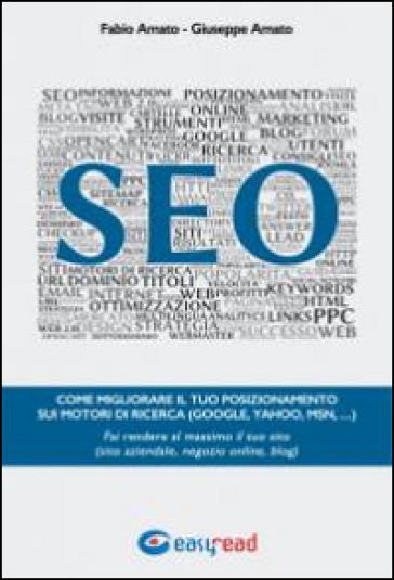 SEO. Come migliorare il tuo posizionamento sui motori di ricerca (Google, Yahoo, Msn, ...). Fai rendere al massimo il tuo sito (sito aziendale, negozio online, blog) - Fabio Amato pdf epub