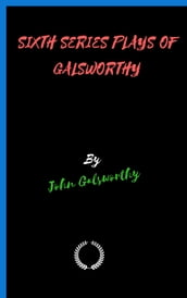 SIXTH SERIES PLAYS OF GALSWORTHY