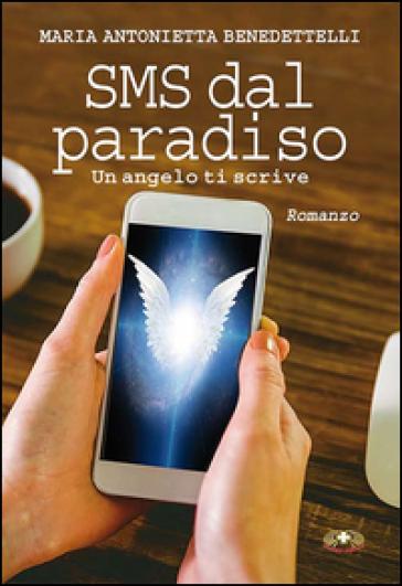 SMS dal paradiso. Un angelo ti scrive - Antonietta Benedettelli |