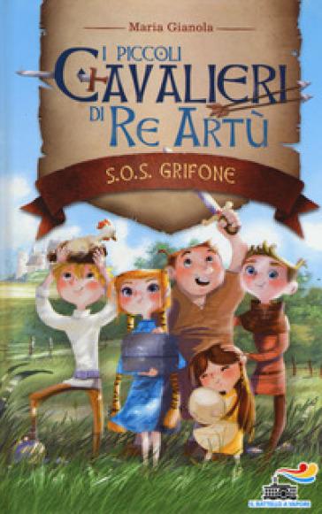 S.O.S. grifone. I piccoli cavalieri di re Artù. 1. - Maria Gianola | Rochesterscifianimecon.com
