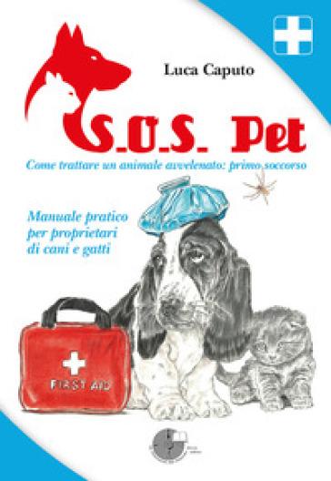 S.O.S. pet come trattare un animale avvelenato: primo soccorso. Manuale pratico per proprietari di cani e gatti - Luca Caputo | Rochesterscifianimecon.com