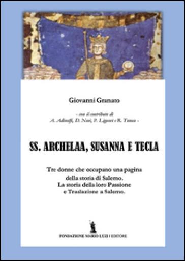 SS. Archelaa, Susanna e Tecla. La storia di tre sante. La loro passione e traslazione a Salerno - Giovanni Granato |