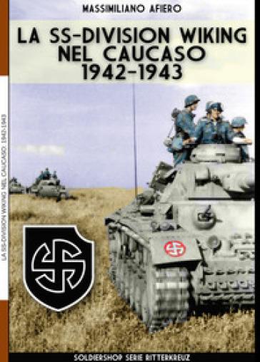 La SS-Division Wiking nel Caucaso: 1942-1943. Ediz. illustrata - Massimiliano Afiero |