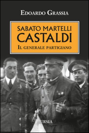 Sabato Martelli Castaldi. Il generale partigiano - Edoardo Grassia |