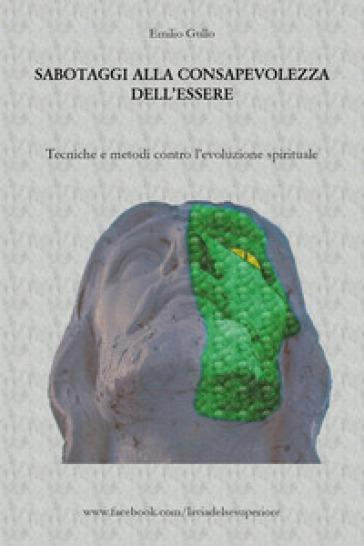 Sabotaggi alla consapevolezza dell'essere. Tecniche e metodi contro l'evoluzione spirituale - Emilio Gullo  