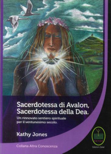 Sacerdotessa di Avalon sacerdotessa della Dea. Un rinnovato sentiero spirituale per il ventunesimo secolo - Kathy Jones |