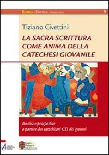 La Sacra Scrittura come anima della catechesi giovanile. Analisi e prospettive a partire dai catechismi CEI dei giovani - Tiziano Civettini |