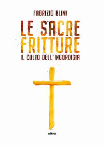 Sacre fritture. Il culto dell'ingordigia - Fabrizio Blini | Rochesterscifianimecon.com