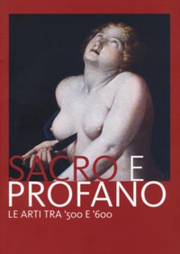 Sacro e profano. Le arti tra '500 e '600. Catalogo della mostra (Castrocaro Terme, 10 marzo-17 giugno 2018) - P. Babini |