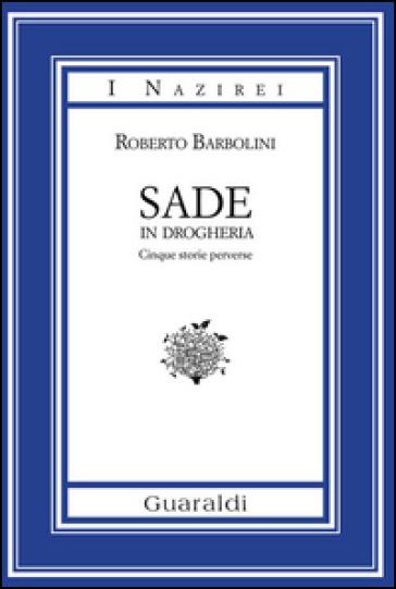 Sade in drogheria. Racconti perversi - Roberto Barbolini |