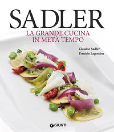 Sadler. La grande cucina in metà tempo - Claudio Sadler |