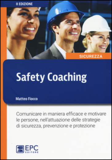 Safety coaching. Comunicare in maniera efficace e motivare le persone, nell'attuazione delle strategie di sicurezza, prevenzione e protezione - Matteo Fiocco |