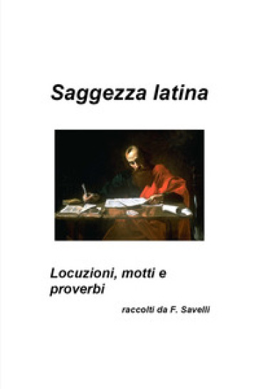 Saggezza latina. Locuzioni, motti e proverbi - Francesco Savelli | Rochesterscifianimecon.com